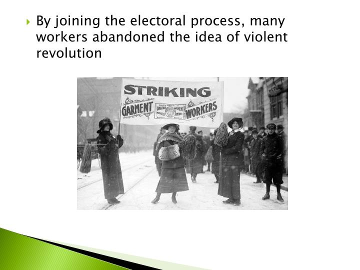 By joining the electoral process, many workers abandoned the idea of violent revolution