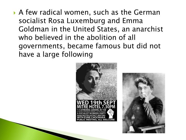 A few radical women, such as the German socialist Rosa Luxemburg and Emma Goldman in the United States, an anarchist who believed in the abolition of all governments, became famous but did not have a large following