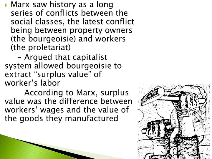 Marx saw history as a long series of conflicts between the social classes, the latest conflict being between property owners (the bourgeoisie) and workers (the proletariat)