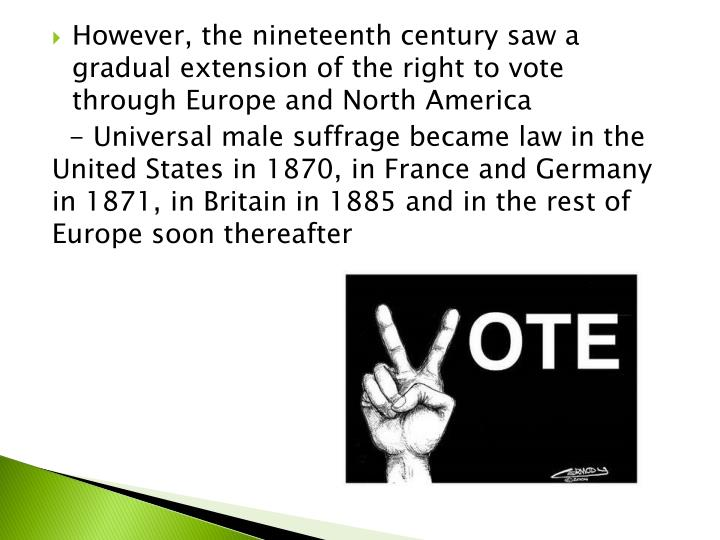 However, the nineteenth century saw a gradual extension of the right to vote through Europe and North America