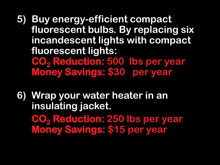 Buy energy-efficient compact fluorescent bulbs. By replacing six incandescent lights with compact fluorescent lights: