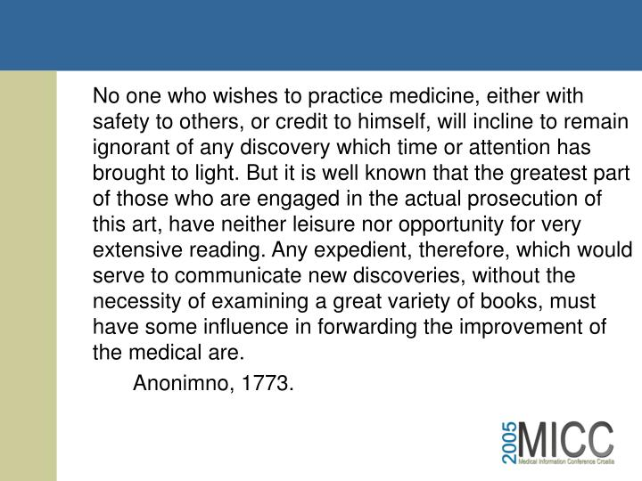 No one who wishes to practice medicine, either with safety to others, or credit to himself, will incline to remain ignorant of any discovery which time or attention has brought to light. But it is well known that the greatest part of those who are engaged in the actual prosecution of this art, have neither leisure nor opportunity for very extensive reading. Any expedient, therefore, which would serve to communicate new discoveries, without the necessity of examining a great variety of books, must have some influence in forwarding the improvement of the medical are.