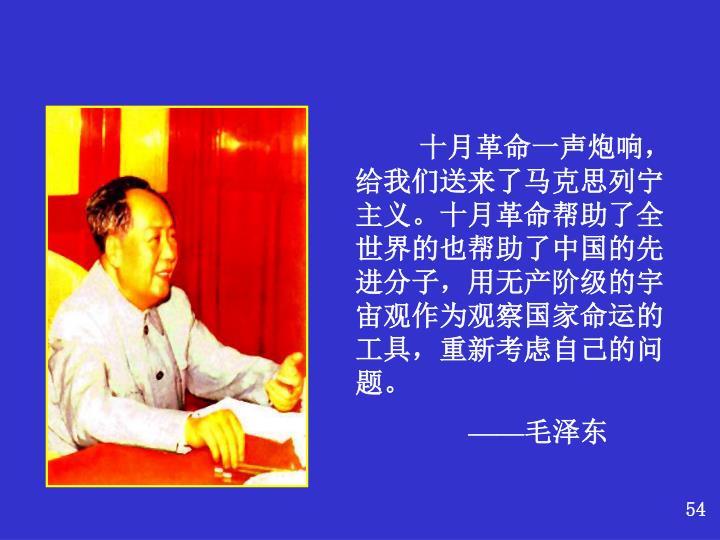 十月革命一声炮响,给我们送来了马克思列宁主义。十月革命帮助了全世界的也帮助了中国的先进分子,用无产阶级的宇宙观作为观察国家命运的工具,重新考虑自己的问题。