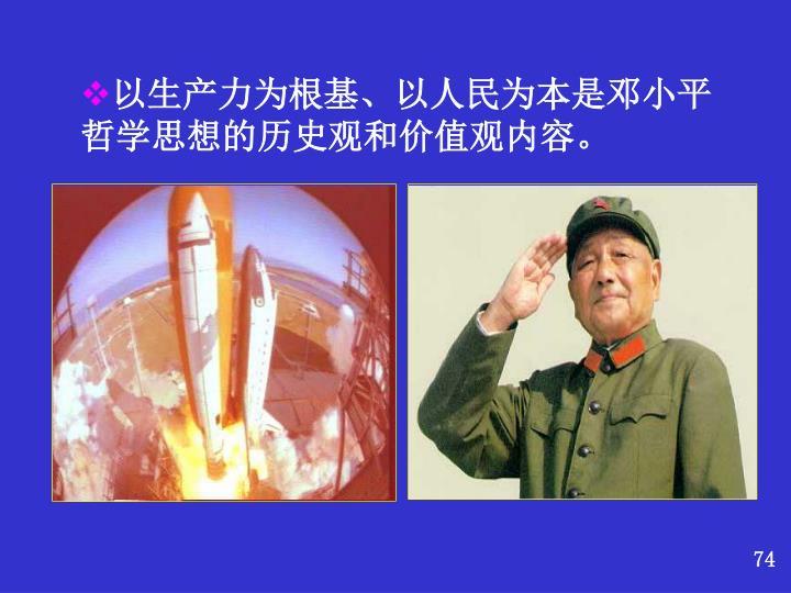 以生产力为根基、以人民为本是邓小平哲学思想的历史观和价值观内容。