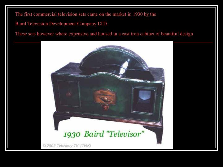 The first commercial television sets came on the market in 1930 by the