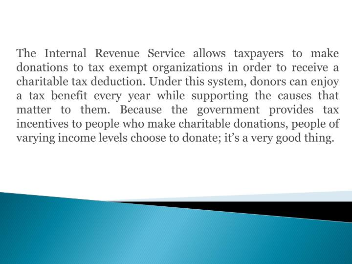 The Internal Revenue Service allows taxpayers to make donations to tax exempt organizations in order to receive a charitable tax deduction. Under this system, donors can enjoy a tax benefit every year while supporting the causes that matter to them. Because the government provides tax incentives to people who make charitable donations, people of varying income levels choose to donate; it's a very good thing.