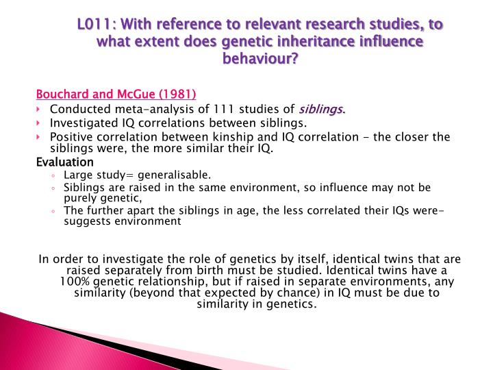 L011: With reference to relevant research studies, to what extent does genetic inheritance influence behaviour?
