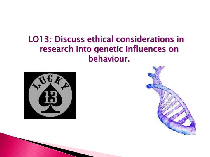 LO13: Discuss ethical considerations in research into genetic influences on behaviour.