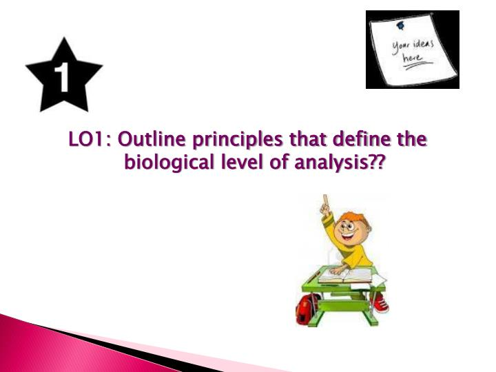 LO1: Outline principles that define the biological level of analysis??