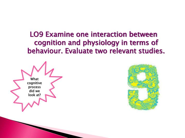 LO9 Examine one interaction between cognition and physiology in terms of behaviour. Evaluate two relevant studies.