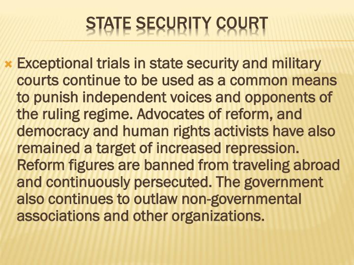 Exceptional trials in state security and military courts continue to be used as a common means to punish independent voices and opponents of the ruling regime. Advocates of reform, and democracy and human rights activists have also remained a target of increased repression. Reform figures are banned from traveling abroad and continuously persecuted. The government also continues to outlaw non-governmental associations and other organizations.