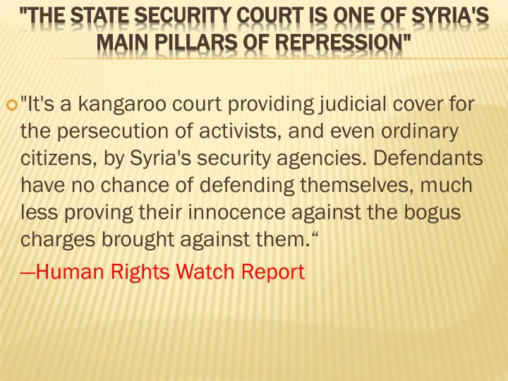 """It's a kangaroo court providing judicial cover for the persecution of activists, and even ordinary citizens, by Syria's security agencies. Defendants have no chance of defending themselves, much less proving their innocence against the bogus charges brought against them."""