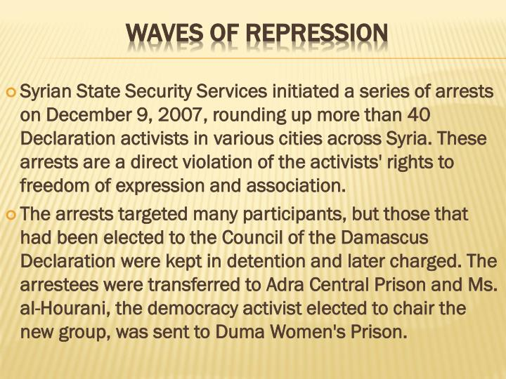 Syrian State Security Services initiated a series of arrests on December 9, 2007, rounding up more than 40 Declaration activists in various cities across Syria. These arrests are a direct violation of the activists' rights to freedom of expression and association.