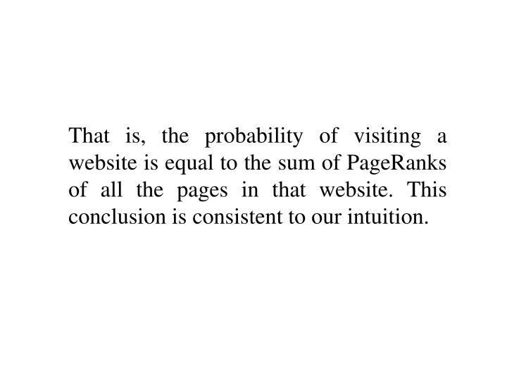 That is, the probability of visiting a website is equal to the sum of PageRanks of all the pages in that website. This conclusion is consistent to our intuition.