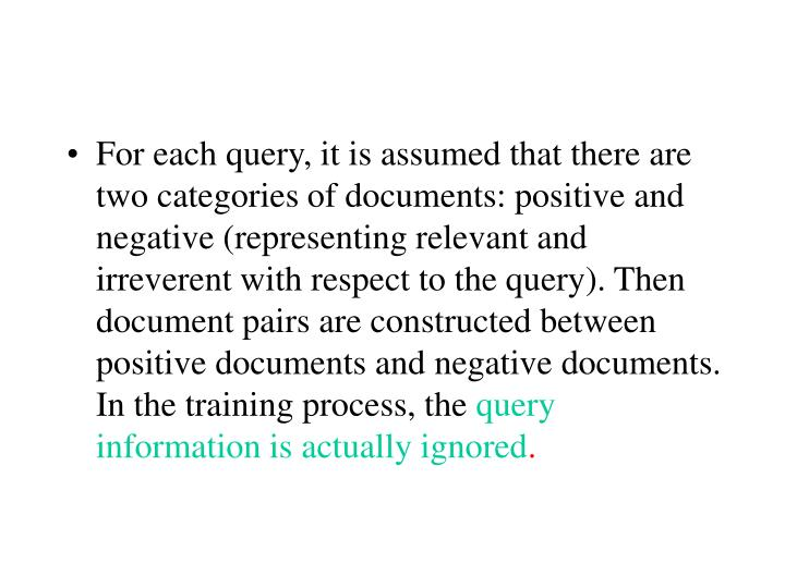 For each query, it is assumed that there are two categories of documents: positive and negative (representing relevant and irreverent with respect to the query). Then document pairs are constructed between positive documents and negative documents. In the training process, the