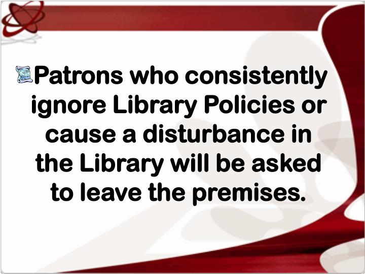 Patrons who consistently ignore Library Policies or cause a disturbance in the Library will be asked to leave the premises.