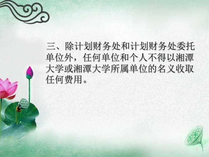 三、除计划财务处和计划财务处委托单位外,任何单位和个人不得以湘潭大学或湘潭大学所属单位的名义收取任何费用。