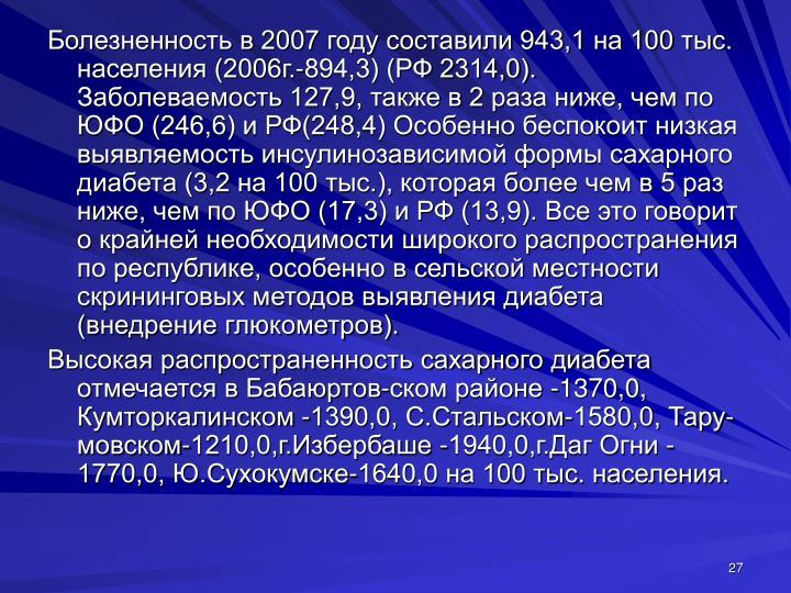 Болезненность в 2007 году составили 943,1 на 100 тыс. населения (2006г.-894,3) (РФ 2314,0). Заболеваемость 127,9, также в 2 раза ниже, чем по ЮФО (246,6) и РФ(248,4) Особенно беспокоит низкая выявляемость инсулинозависимой формы сахарного диабета (3,2 на 100 тыс.), которая более чем в 5 раз ниже, чем по ЮФО (17,3) и РФ (13,9). Все это говорит о крайней необходимости широкого распространения по республике, особенно в сельской местности скрининговых методов выявления диабета (внедрение глюкометров).