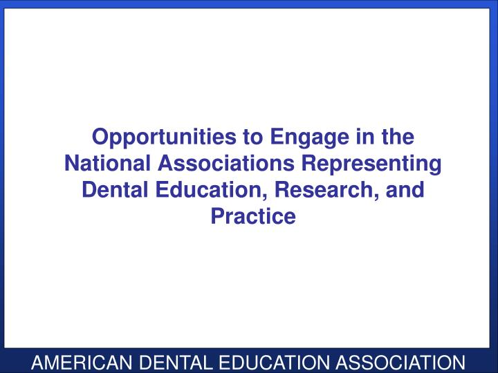 Opportunities to Engage in the National Associations Representing Dental Education, Research, and Pr...