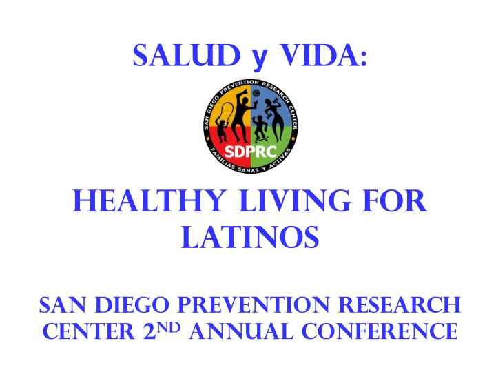 Salud y vida healthy living for latinos san diego prevention research center 2 nd annual conference