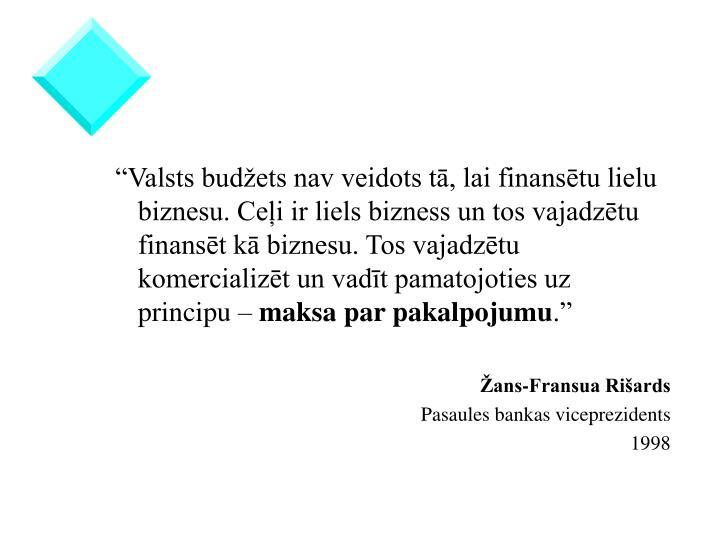 """""""Valsts budžets nav veidots tā, lai finansētu lielu biznesu. Ceļi ir liels bizness un tos vajadzētu finansēt kā biznesu. Tos vajadzētu komercializēt un vadīt pamatojoties uz principu –"""