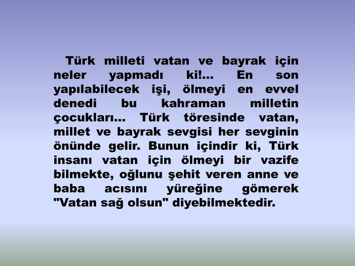 """Türk milleti vatan ve bayrak için neler yapmadı ki!… En son yapılabilecek işi, ölmeyi en evvel denedi bu kahraman milletin çocukları… Türk töresinde vatan, millet ve bayrak sevgisi her sevginin önünde gelir. Bunun içindir ki, Türk insanı vatan için ölmeyi bir vazife bilmekte, oğlunu şehit veren anne ve baba acısını yüreğine gömerek """"Vatan sağ olsun"""" diyebilmektedir."""