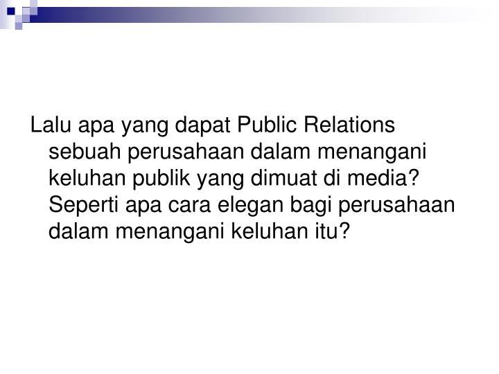 Lalu apa yang dapat Public Relations sebuah perusahaan dalam menangani keluhan publik yang dimuat di media? Seperti apa cara elegan bagi perusahaan dalam menangani keluhan itu?