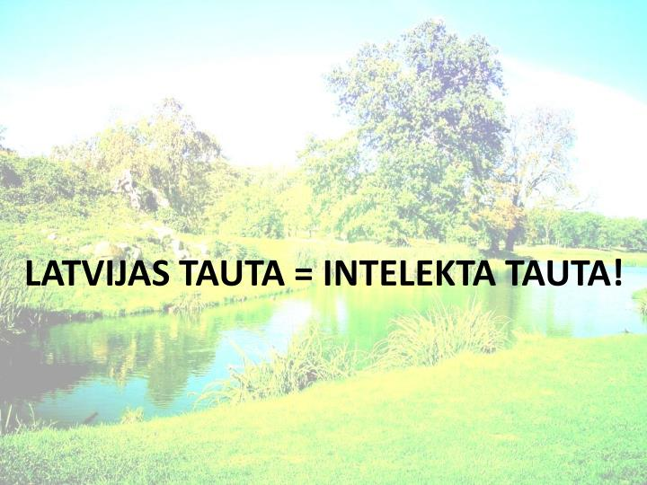 LATVIJAS TAUTA = INTELEKTA TAUTA!