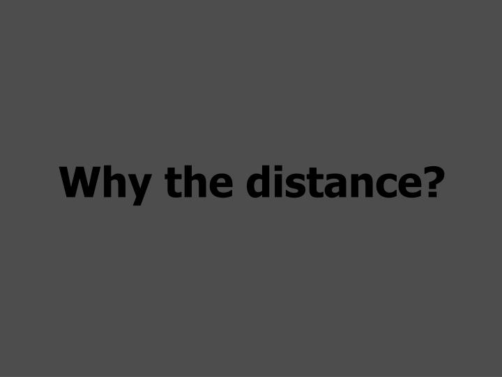Why the distance?