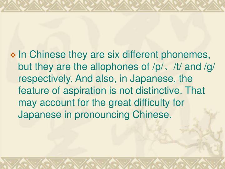 In Chinese they are six different phonemes, but they are the allophones of /p/