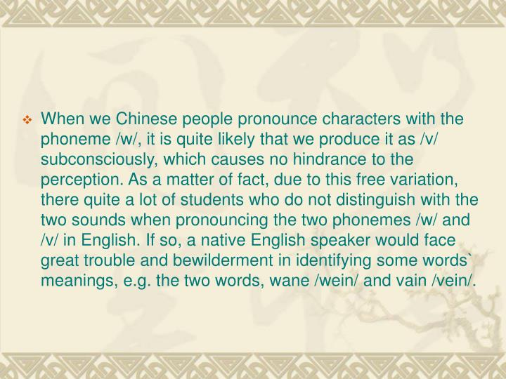 When we Chinese people pronounce characters with the phoneme /w/, it is quite likely that we produce it as /v/ subconsciously, which causes no hindrance to the perception. As a matter of fact, due to this free variation, there quite a lot of students who do not distinguish with the two sounds when pronouncing the two phonemes /w/ and /v/ in English. If so, a native English speaker would face great trouble and bewilderment in identifying some words` meanings, e.g. the two words, wane /wein/ and vain /vein/.
