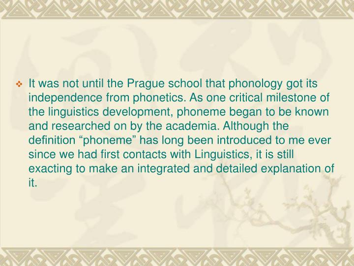 """It was not until the Prague school that phonology got its independence from phonetics. As one critical milestone of the linguistics development, phoneme began to be known and researched on by the academia. Although the definition """"phoneme"""" has long been introduced to me ever since we had first contacts with Linguistics, it is still exacting to make an integrated and detailed explanation of it."""