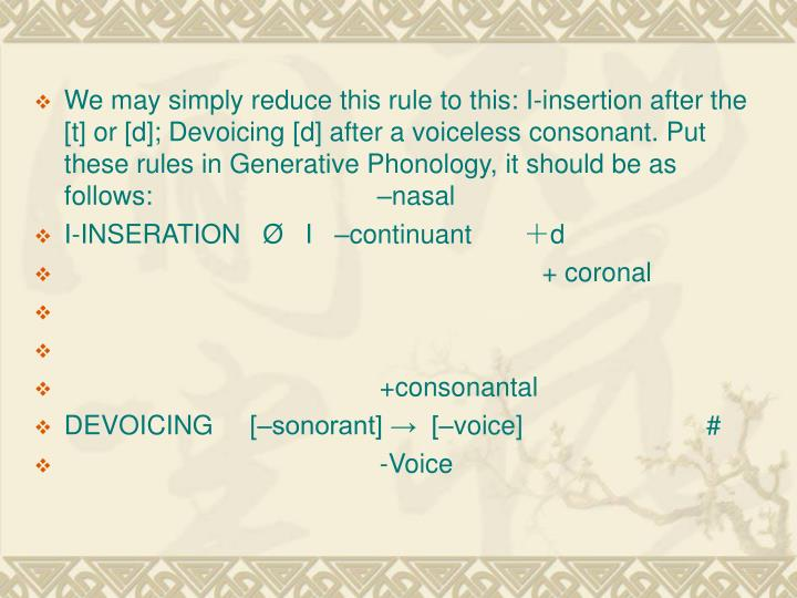 We may simply reduce this rule to this: I-insertion after the [t] or [d]; Devoicing [d] after a voiceless consonant. Put these rules in Generative Phonology, it should be as follows:                         –nasal