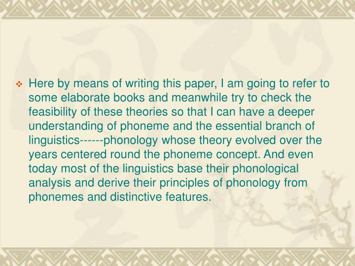 Here by means of writing this paper, I am going to refer to some elaborate books and meanwhile try to check the feasibility of these theories so that I can have a deeper understanding of phoneme and the essential branch of linguistics------phonology whose theory evolved over the years centered round the phoneme concept. And even today most of the linguistics base their phonological analysis and derive their principles of phonology from phonemes and distinctive features.