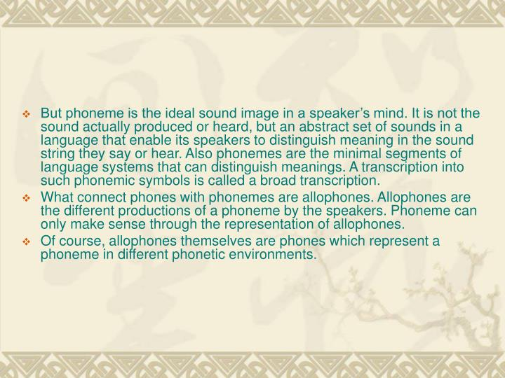 But phoneme is the ideal sound image in a speaker's mind. It is not the sound actually produced or heard, but an abstract set of sounds in a language that enable its speakers to distinguish meaning in the sound string they say or hear. Also phonemes are the minimal segments of language systems that can distinguish meanings. A transcription into such phonemic symbols is called a broad transcription.