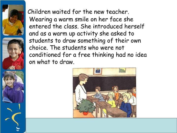 Children waited for the new teacher. Wearing a warm smile on her face she entered the class. She introduced herself and as a warm up activity she asked to students to draw something of their own choice. The students who were not conditioned for a free thinking had no idea on what to draw.