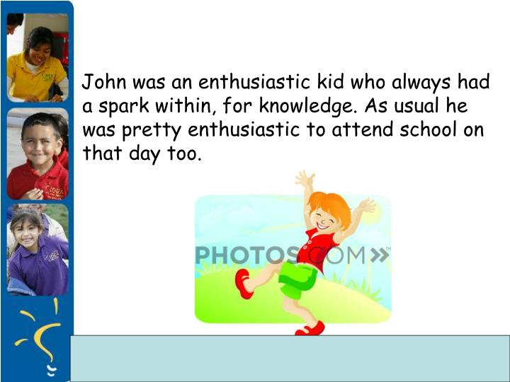 John was an enthusiastic kid who always had a spark within, for knowledge. As usual he was pretty...
