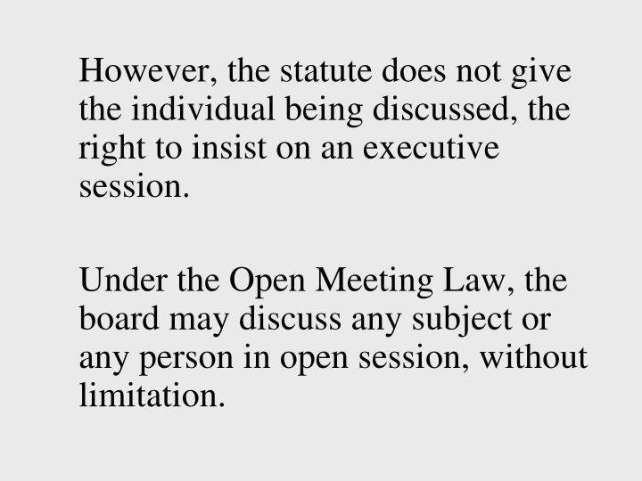 However, the statute does not give the individual being discussed, the right to insist on an executive session.