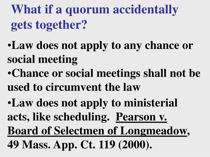 What if a quorum accidentally gets together?