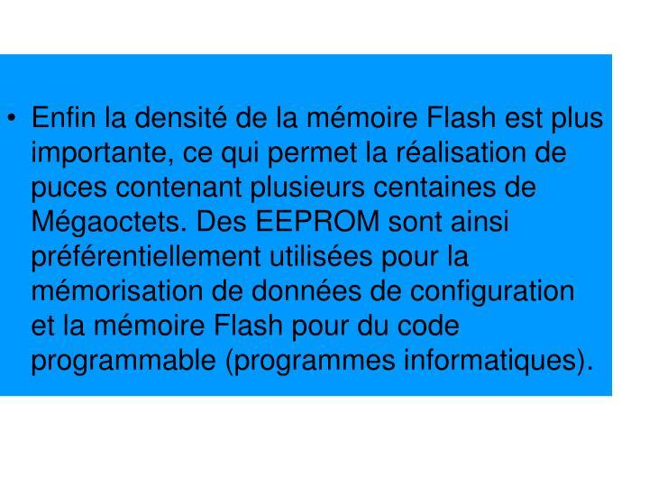 Enfin la densité de la mémoire Flash est plus importante, ce qui permet la réalisation de puces contenant plusieurs centaines de Mégaoctets. Des EEPROM sont ainsi préférentiellement utilisées pour la mémorisation de données de configuration et la mémoire Flash pour du code programmable (programmes informatiques).