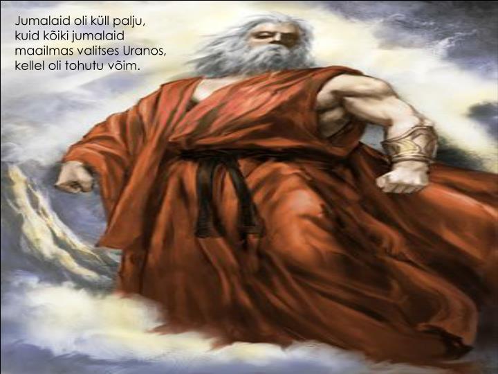Jumalaid oli küll palju, kuid kõiki jumalaid maailmas valitses Uranos, kellel oli tohutu võim.