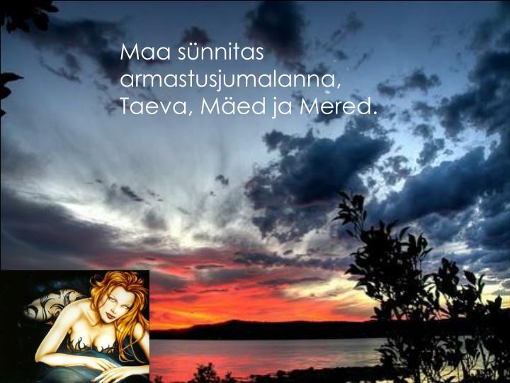 Maa sünnitas armastusjumalanna, Taeva, Mäed ja Mered.