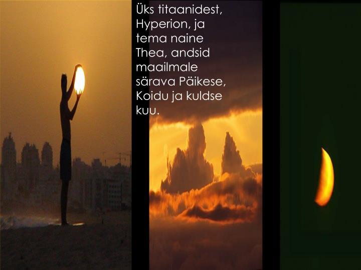 Üks titaanidest, Hyperion, ja tema naine Thea, andsid maailmale särava Päikese, Koidu ja kuldse kuu.