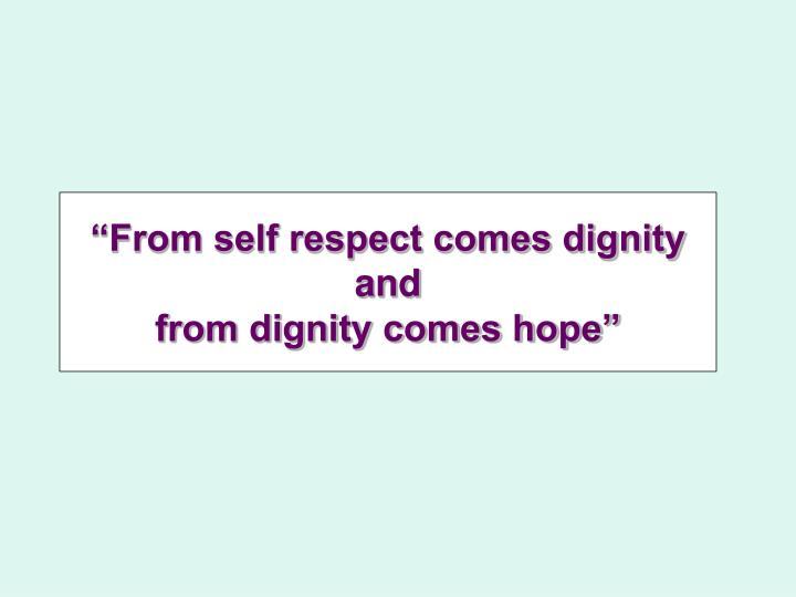"""""""From self respect comes dignity and"""