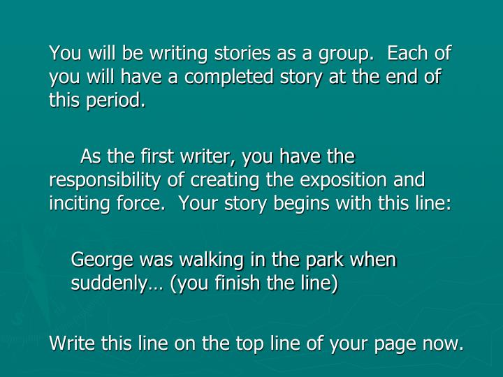 You will be writing stories as a group.  Each of you will have a completed story at the end of this period.