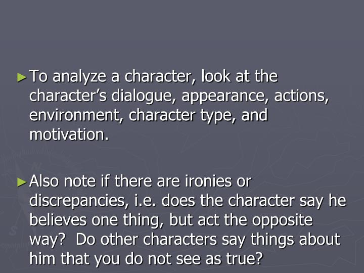 To analyze a character, look at the character's dialogue, appearance, actions, environment, character type, and motivation.