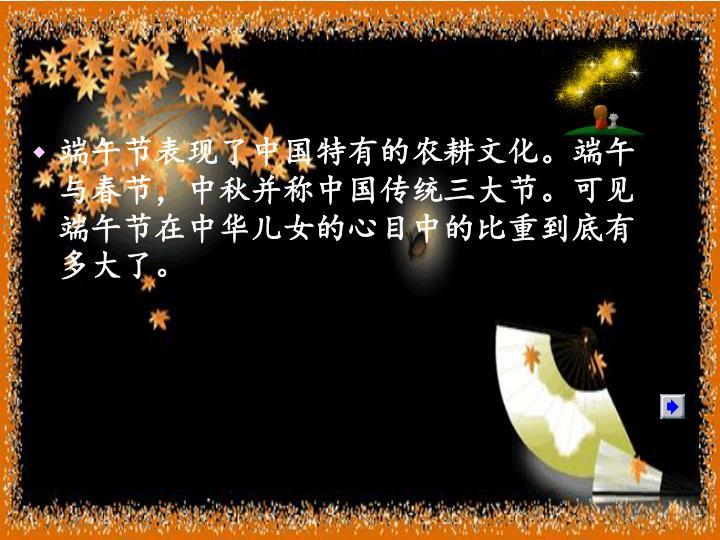 端午节表现了中国特有的农耕文化。端午与春节,中秋并称中国传统三大节。可见端午节在中华儿女的心目中的比重到底有多大了。