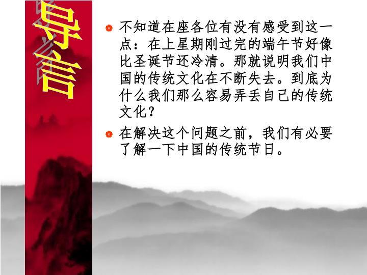 不知道在座各位有没有感受到这一点:在上星期刚过完的端午节好像比圣诞节还冷清。那就说明我们中国的传统文化在不断失去。到底为什么我们那么容易弄丢自己的传统文化?