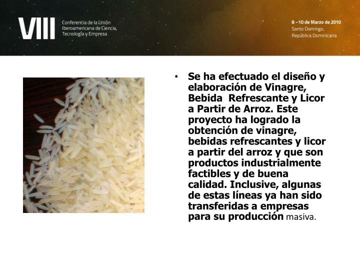 Se ha efectuado el diseño y elaboración de Vinagre, Bebida  Refrescante y Licor a Partir de Arroz. Este proyecto ha logrado la obtención de vinagre, bebidas refrescantes y licor a partir del arroz y que son productos industrialmente factibles y de buena calidad. Inclusive, algunas de estas líneas ya han sido transferidas a empresas para su producción