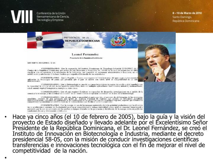 Hace ya cinco años (el 10 de febrero de 2005), bajo la guía y la visión del proyecto de Estado diseñado y llevado adelante por el Excelentísimo Señor Presidente de la República Dominicana, el Dr. Leonel Fernández, se creó el  Instituto de Innovación en Biotecnología e Industria, mediante el decreto presidencial 58-05, con la misión de conducir investigaciones científicas transferencias e innovaciones tecnológica con el fin de mejorar el nivel de competitividad  de la nación.